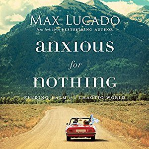 Be Anxious for Nothing Max Lucado